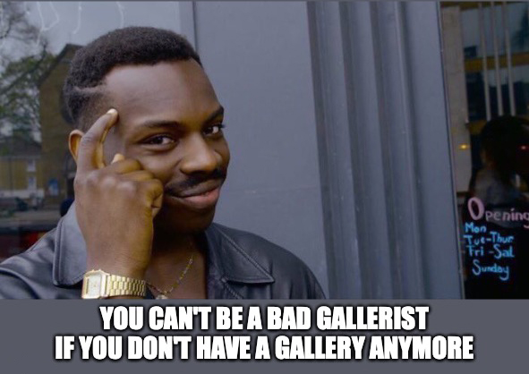 "Meme of man tapping his head and a sly look with a caption underneath reading, ""You can't be a bad gallerist if you don't have a gallery anymore."""