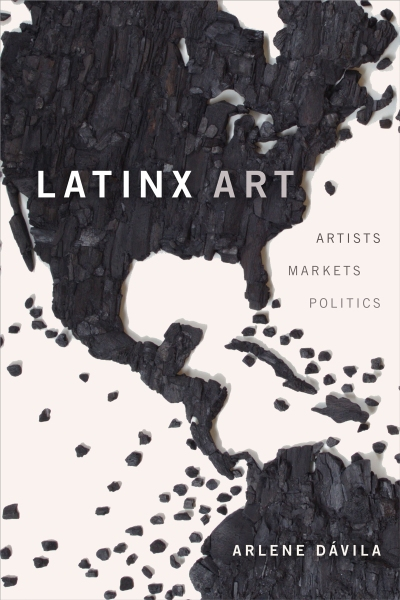 The cover of Latinx Art: Artists / Markets / Politics by Arlene Dávila